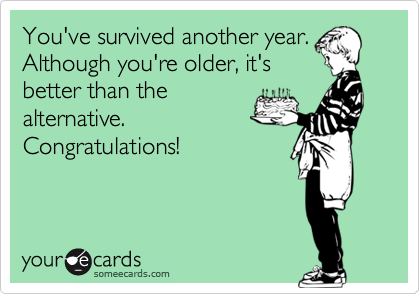 You've survived another year. Although you're older, it's better than the alternative. Congratulations!