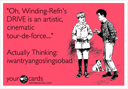 """""""Oh, Winding-Refn's DRIVE is an artistic, cinematic tour-de-force....""""  Actually Thinking: iwantryangoslingsobad"""