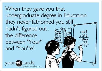 """When they gave you that undergraduate degree in Education they never fathomed you still  hadn't figured out the difference between """"Your"""" and """"You're""""."""