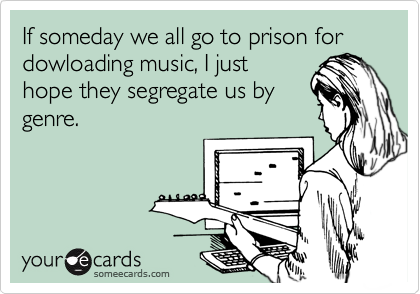 If someday we all go to prison for  dowloading music, I just hope they segregate us by genre.