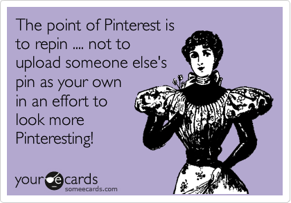 The point of Pinterest is to repin .... not to upload someone else's pin as your own in an effort to look more Pinteresting!