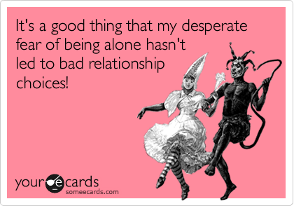 It's a good thing that my desperate fear of being alone hasn't led to bad relationship choices!