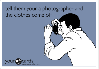 tell them your a photographer and the clothes come off