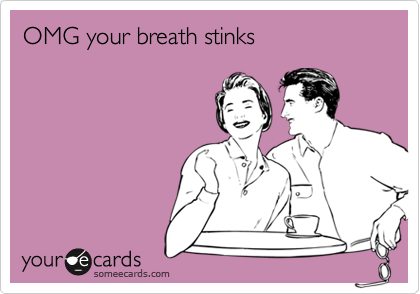 OMG your breath stinks