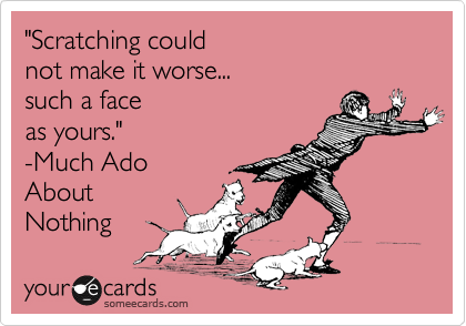 """""""Scratching could  not make it worse...  such a face  as yours."""" -Much Ado About Nothing"""