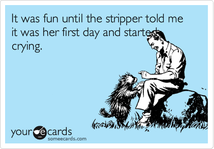 It was fun until the stripper told me it was her first day and started crying.