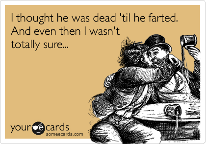 I thought he was dead 'til he farted. And even then I wasn't totally sure...