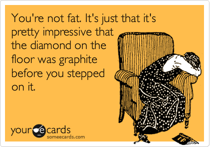 You're not fat. It's just that it's pretty impressive that the diamond on the floor was graphite before you stepped on it.