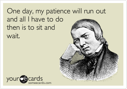 One day, my patience will run out and all I have to do then is to sit and wait.
