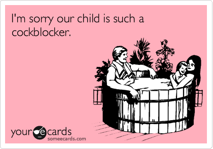 I'm sorry our child is such a cockblocker.