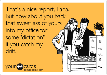 """That's a nice report, Lana.  But how about you back  that sweet ass of yours into my office for some """"dictation""""  if you catch my drift."""