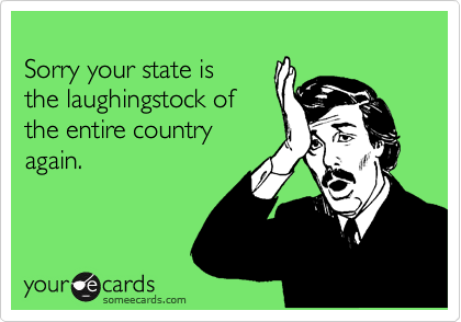 Sorry your state is the laughingstock of the entire country again.