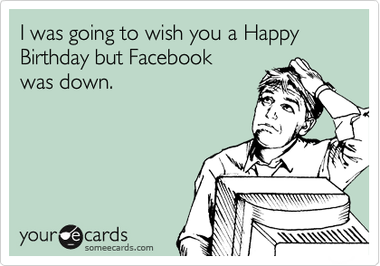 I was going to wish you a Happy Birthday but Facebook was down.