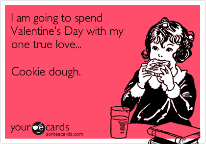 I am going to spend Valentine's Day with my one true love...    Cookie dough.