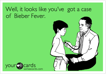 Well, it looks like you've  got a case of  Bieber Fever.