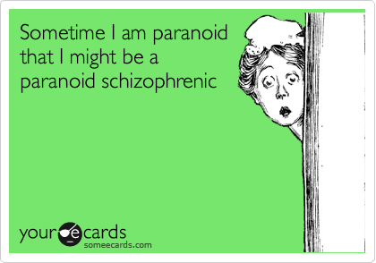 Sometime I am paranoid that I might be a paranoid schizophrenic