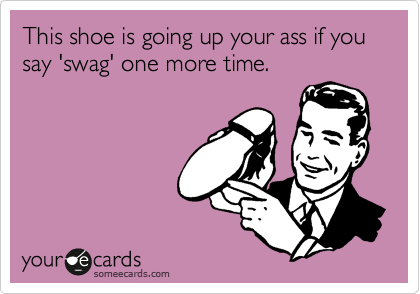 This shoe is going up your ass if you say 'swag' one more time.