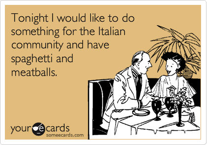 Tonight I would like to do something for the Italian  community and have  spaghetti and meatballs.
