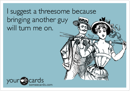 I suggest a threesome because bringing another guy will turn me on.