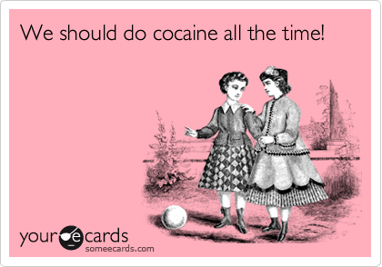 We should do cocaine all the time!