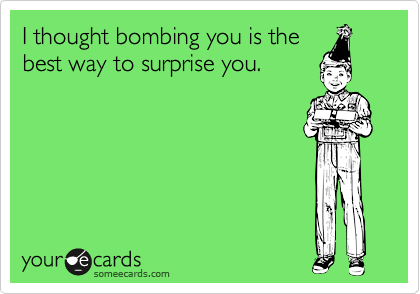 I thought bombing you is the best way to surprise you.