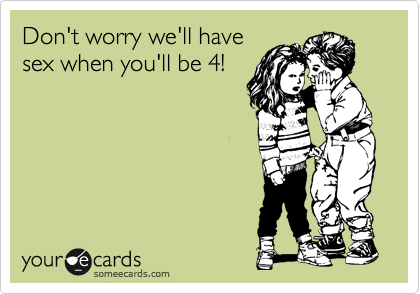 Don't worry we'll have sex when you'll be 4!