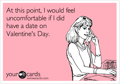 At this point, I would feel uncomfortable if I did have a date on Valentine's Day.
