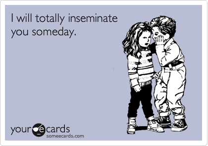 I will totally inseminate    you someday.