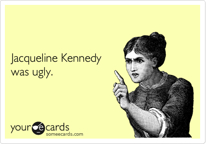 Jacqueline Kennedy was ugly.