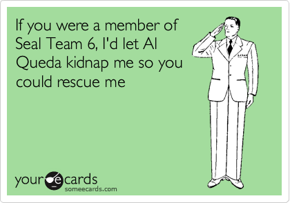 If you were a member of Seal Team 6, I'd let Al Queda kidnap me so you could rescue me