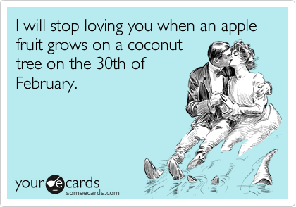 I will stop loving you when an apple fruit grows on a coconut tree on the 30th of February.