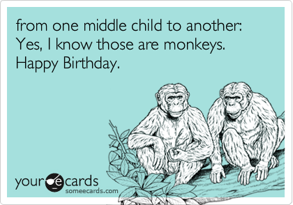 from one middle child to another: Yes, I know those are monkeys. Happy Birthday.