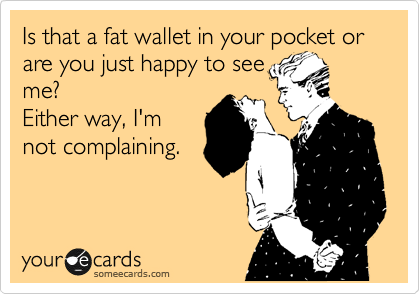 Is that a fat wallet in your pocket or are you just happy to see me? Either way, I'm not complaining.