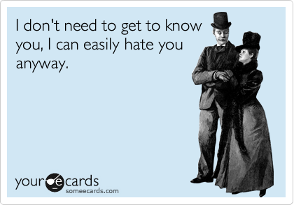 I don't need to get to know you, I can easily hate you anyway.