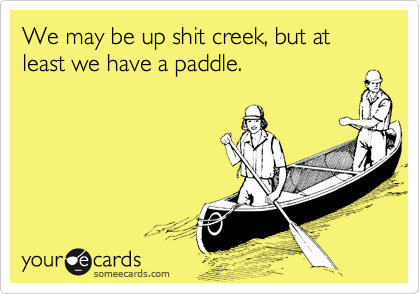We may be up shit creek, but at least we have a paddle.