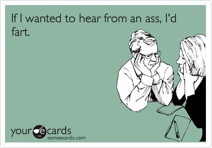 If I wanted to hear from an ass, I'd fart.