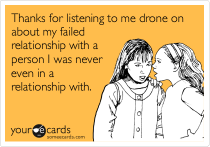 Thanks for listening to me drone on about my failed relationship with a person I was never even in a relationship with.