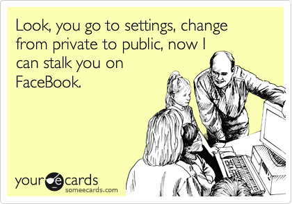 Look, you go to settings, change from private to public, now I can stalk you on FaceBook.