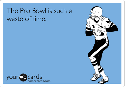 The Pro Bowl is such a  waste of time.
