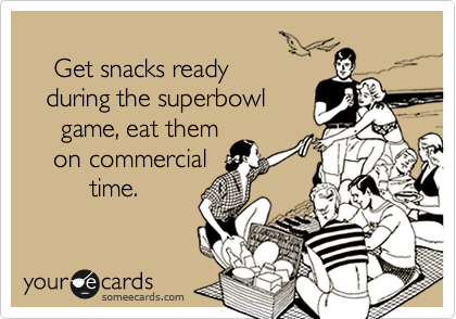Get snacks ready    during the superbowl      game, eat them     on commercial          time.