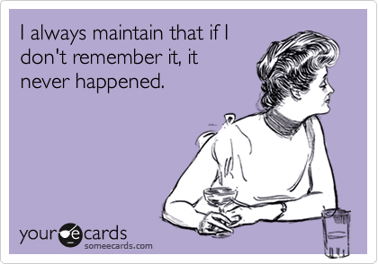 I always maintain that if I don't remember it, it never happened.