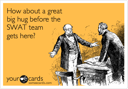 How about a great  big hug before the  SWAT team  gets here?