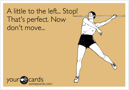 A little to the left... Stop! That's perfect. Now don't move...