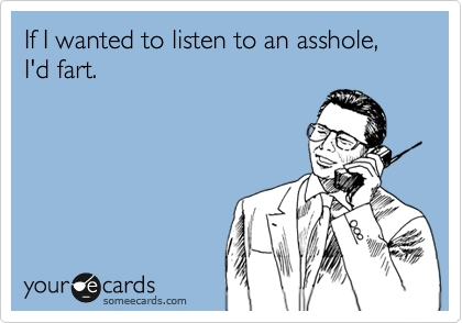 If I wanted to listen to an asshole, I'd fart.