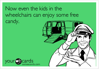 Now even the kids in the wheelchairs can enjoy some free candy.