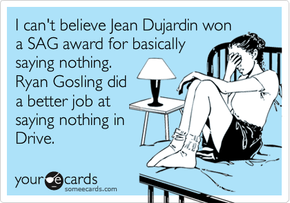 I can't believe Jean Dujardin won a SAG award for basically saying nothing.  Ryan Gosling did  a better job at saying nothing in Drive.