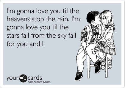 I'm gonna love you til the heavens stop the rain. I'm gonna love you til the stars fall from the sky fall for you and I.