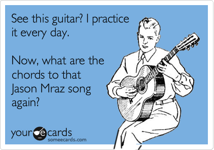 See this guitar? I practice it every day.   Now, what are the chords to that Jason Mraz song again?