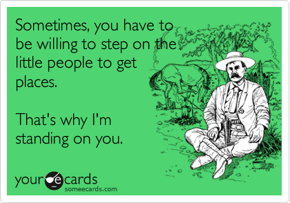 Sometimes, you have to be willing to step on the little people to get places.  That's why I'm standing on you.