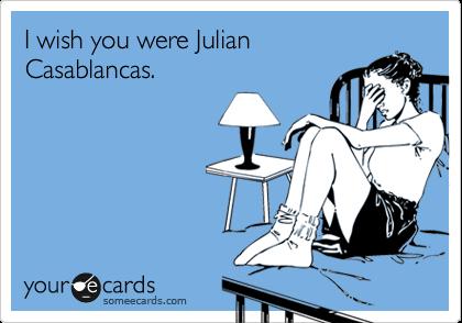 I wish you were Julian Casablancas.